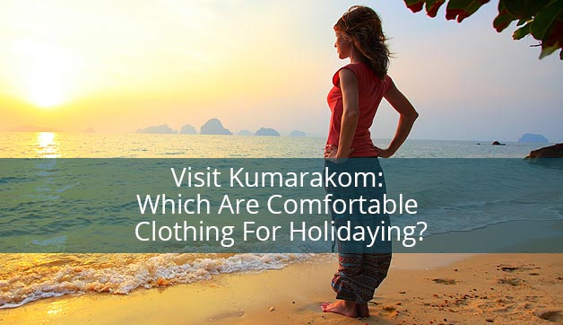 Visit Kumarakom: Which Are Comfortable Clothing For Holidaying?